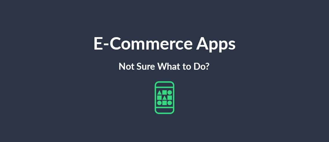 E-Commerce Apps Not Sure What to Do?