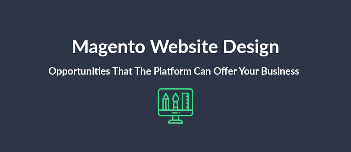 Magento Website Design The Opportunities That The Platform Can Offer Your Business