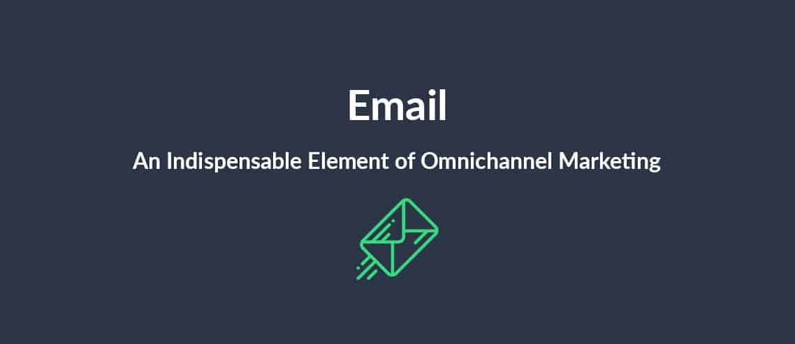 Email An Indispensable Element of Omnichannel Marketing