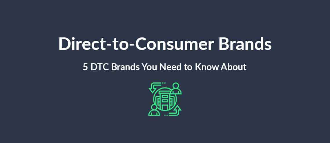 Direct-to-Consumer (DTC) Brands 5 DTC Brands You Need to Know About