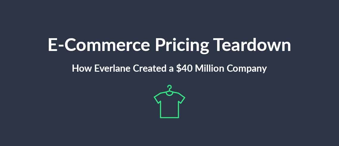 E-Commerce Pricing Teardown How Everlane Created a $40 Million Company with its Pricing Strategy