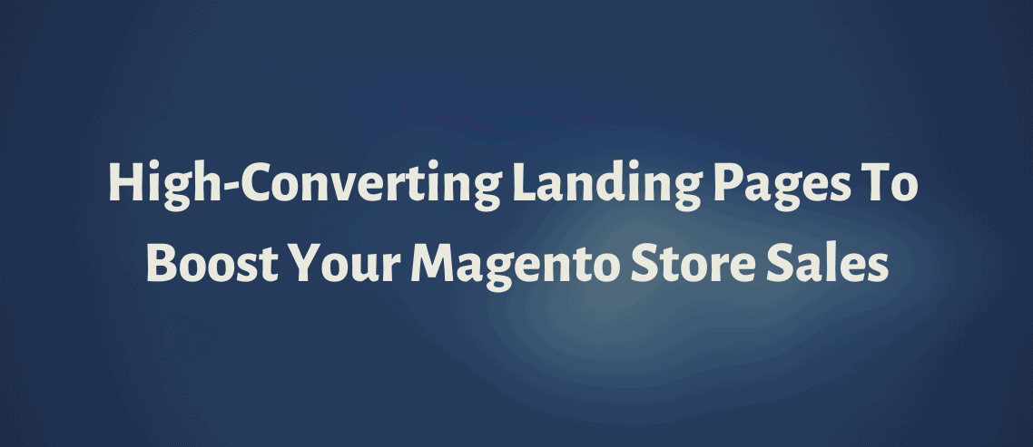 High-Converting Landing Pages To Boost your Magento Store Sales